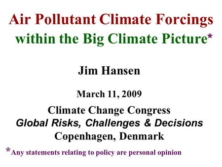 Air Pollutant Climate Forcings within the Big Climate Picture * Jim Hansen March 11, 2009 Climate Change Congress Global Risks, Challenges & Decisions.
