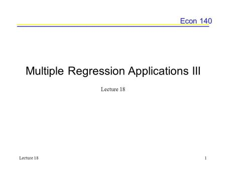 Econ 140 Lecture 181 Multiple Regression Applications III Lecture 18.