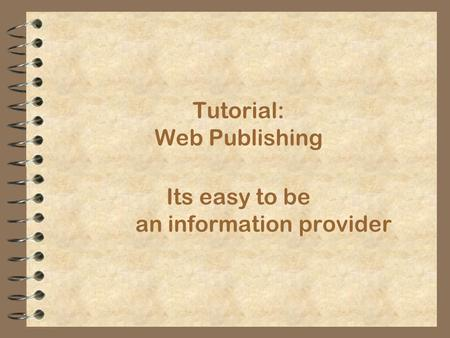 Its easy to be an information provider Tutorial: Web Publishing.