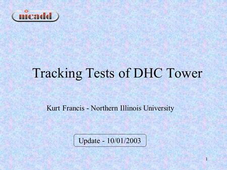 1 Tracking Tests of DHC Tower Update - 10/01/2003 Kurt Francis - Northern Illinois University.