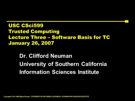 Copyright © 1995-2006 Clifford Neuman - UNIVERSITY OF SOUTHERN CALIFORNIA - INFORMATION SCIENCES INSTITUTE USC CSci599 Trusted Computing Lecture Three.
