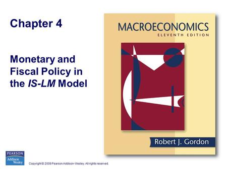 Copyright © 2009 Pearson Addison-Wesley. All rights reserved. Chapter 4 Monetary and Fiscal Policy in the IS-LM Model.
