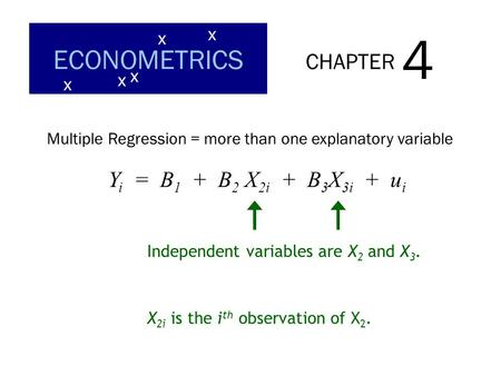 CHAPTER 4 ECONOMETRICS x x x x x Multiple Regression = more than one explanatory variable Independent variables are X 2 and X 3. Y i = B 1 + B 2 X 2i +