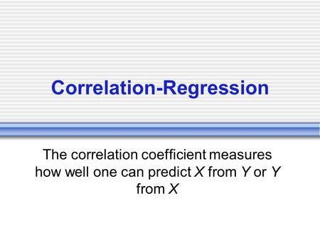 Correlation-Regression The correlation coefficient measures how well one can predict X from Y or Y from X.