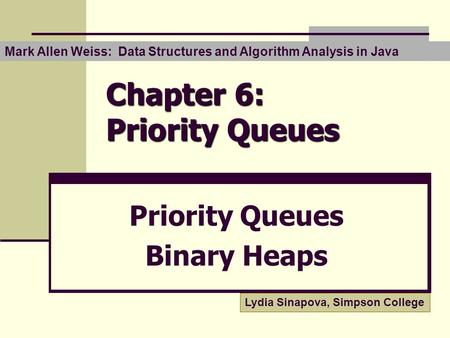 Chapter 6: Priority Queues Priority Queues Binary Heaps Mark Allen Weiss: Data Structures and Algorithm Analysis in Java Lydia Sinapova, Simpson College.
