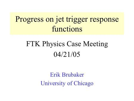 Progress on jet trigger response functions FTK Physics Case Meeting 04/21/05 Erik Brubaker University of Chicago.