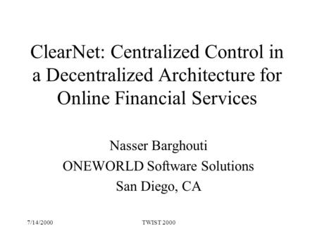 7/14/2000TWIST 2000 ClearNet: Centralized Control in a Decentralized Architecture for Online Financial Services Nasser Barghouti ONEWORLD Software Solutions.