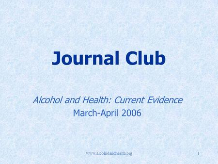 Www.alcoholandhealth.org1 Journal Club Alcohol and Health: Current Evidence March-April 2006.