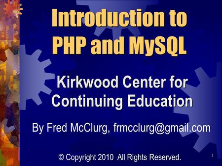 Kirkwood Center for Continuing Education Introduction to PHP and MySQL By Fred McClurg, © Copyright 2010 All Rights Reserved. 1.