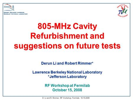 D. Li and R. Rimmer, RF Workshop, Fermilab, 10-15-2008 805-MHz Cavity Refurbishment and suggestions on future tests Derun Li and Robert Rimmer* Lawrence.