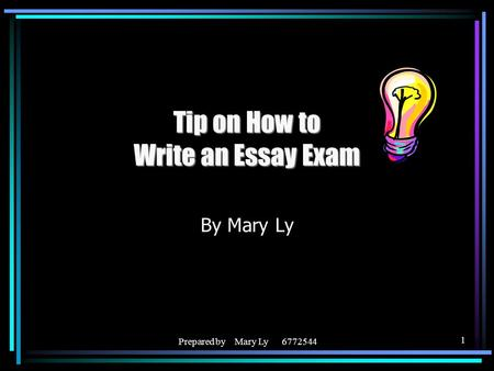 Prepared by Mary Ly 6772544 1 Tip on How to Write an Essay Exam By Mary Ly.
