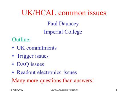 6 June 2002UK/HCAL common issues1 Paul Dauncey Imperial College Outline: UK commitments Trigger issues DAQ issues Readout electronics issues Many more.