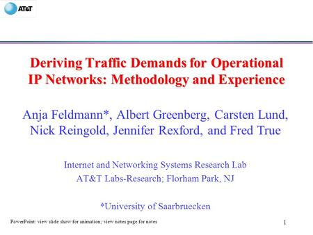 1 Deriving Traffic Demands for Operational IP Networks: Methodology and Experience Anja Feldmann*, Albert Greenberg, Carsten Lund, Nick Reingold, Jennifer.