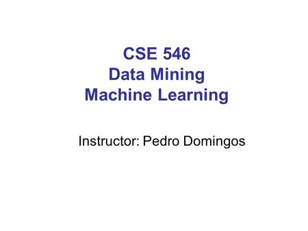CSE 546 Data Mining Machine Learning Instructor: Pedro Domingos.