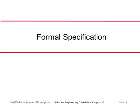 Modified from Sommerville's originalsSoftware Engineering, 7th edition. Chapter 10 Slide 1 Formal Specification.