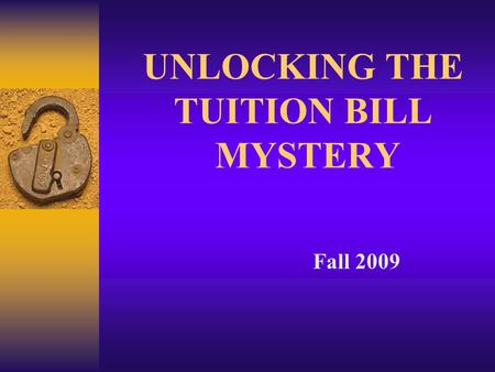 UNLOCKING THE TUITION BILL MYSTERY Fall 2009. Why a College Education?  Earning Potential: - 73% more than High School only - 2.7% unemployment vs. 8.5%