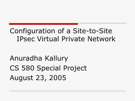 Configuration of a Site-to-Site IPsec Virtual Private Network Anuradha Kallury CS 580 Special Project August 23, 2005.