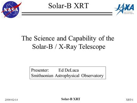 2006-02-14 Solar-B XRT XRT-1 The Science and Capability of the Solar-B / X-Ray Telescope Solar-B XRT Presenter: Ed DeLuca Smithsonian Astrophysical Observatory.