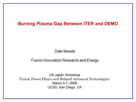 Burning Plasma Gap Between ITER and DEMO Dale Meade Fusion Innovation Research and Energy US-Japan Workshop Fusion Power Plants and Related Advanced Technologies.