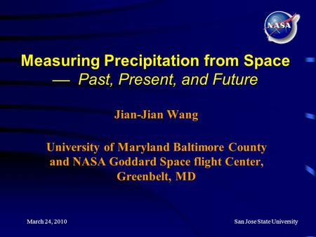 March 24, 2010San Jose State University Measuring Precipitation from Space  Past, Present, and Future Jian-Jian Wang University of Maryland Baltimore.