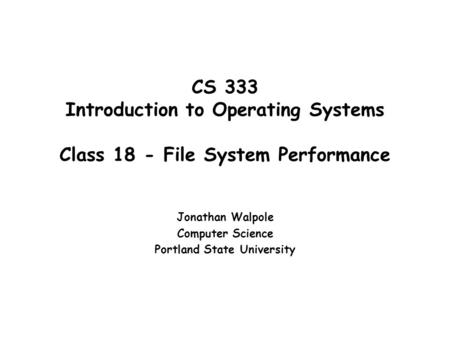 CS 333 Introduction to Operating Systems Class 18 - File System Performance Jonathan Walpole Computer Science Portland State University.