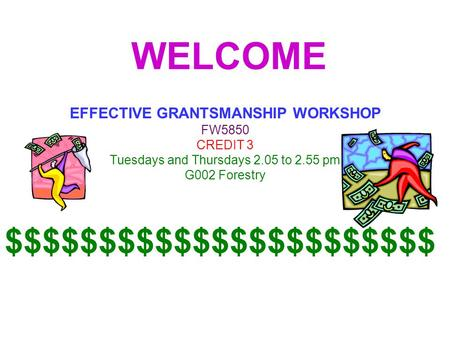 WELCOME EFFECTIVE GRANTSMANSHIP WORKSHOP FW5850 CREDIT 3 Tuesdays and Thursdays 2.05 to 2.55 pm G002 Forestry $$$$$$$$$$$$$$$$$$$$$$$