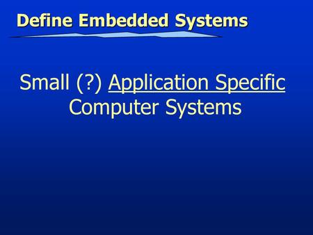 Define Embedded Systems Small (?) Application Specific Computer Systems.