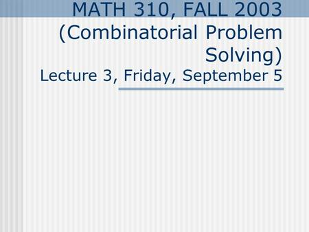 MATH 310, FALL 2003 (Combinatorial Problem Solving) Lecture 3, Friday, September 5.
