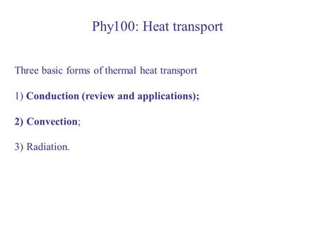 Phy100: Heat transport Three basic forms of thermal heat transport 1) Conduction (review and applications); 2)Convection; 3)Radiation.