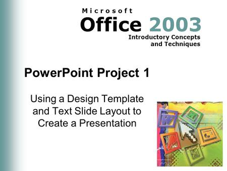 Office 2003 Introductory Concepts and Techniques M i c r o s o f t PowerPoint Project 1 Using a Design Template and Text Slide Layout to Create a Presentation.