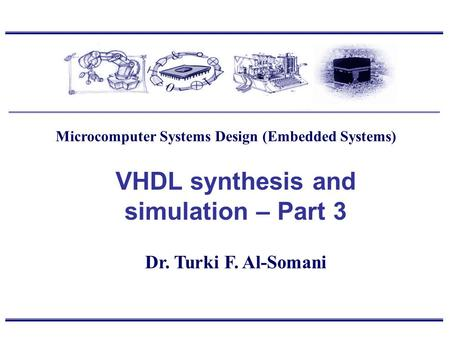 Dr. Turki F. Al-Somani VHDL synthesis and simulation – Part 3 Microcomputer Systems Design (Embedded Systems)