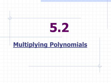5.2 Multiplying Polynomials. To Multiply Polynomials Each term of one polynomial must be multiply each term of the other polynomial.
