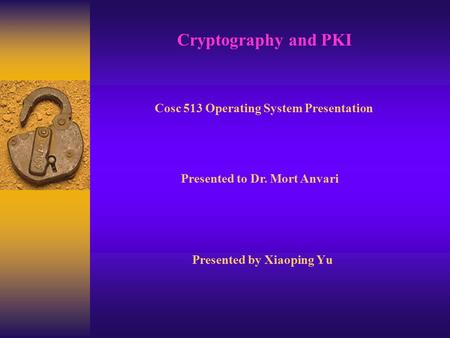 Presented by Xiaoping Yu Cryptography and PKI Cosc 513 Operating System Presentation Presented to Dr. Mort Anvari.