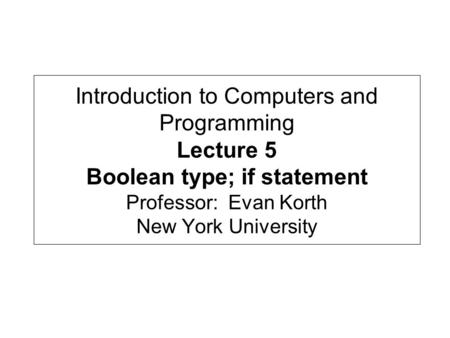 Introduction to Computers and Programming Lecture 5 Boolean type; if statement Professor: Evan Korth New York University.