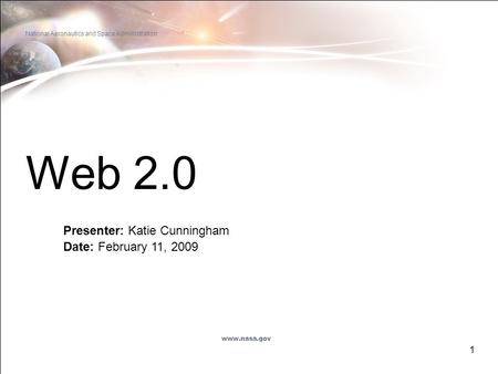 1 Web 2.0 Presenter: Katie Cunningham Date: February 11, 2009 National Aeronautics and Space Administration www.nasa.gov.