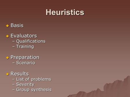 Heuristics  Basis  Evaluators –Qualifications –Training  Preparation –Scenario  Results –List of problems –Severity –Group synthesis.
