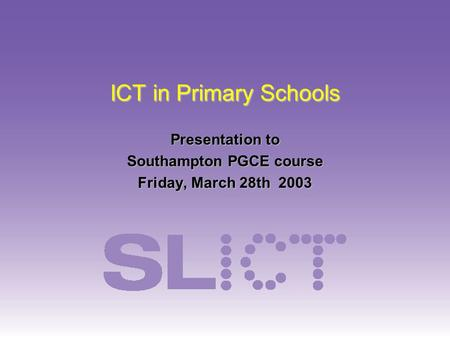 ICT in Primary Schools Presentation to Southampton PGCE course Friday, March 28th 2003.
