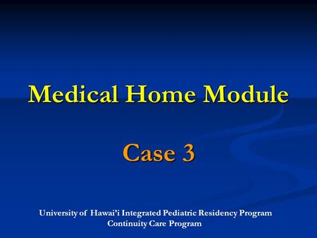 University of Hawai'i Integrated Pediatric Residency Program Continuity Care Program Medical Home Module Case 3.