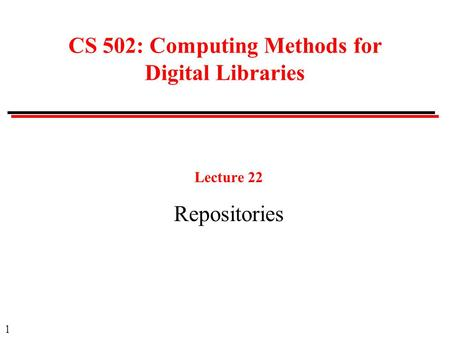 1 CS 502: Computing Methods for Digital Libraries Lecture 22 Repositories.