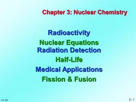 2 - 1 CH 104 Chapter 3: Nuclear Chemistry Radioactivity Nuclear Equations Radiation Detection Half-Life Medical Applications Fission & Fusion.