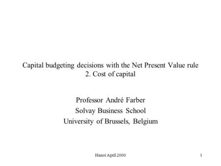 Hanoi April 20001 Capital budgeting decisions with the Net Present Value rule 2. Cost of capital Professor André Farber Solvay Business School University.