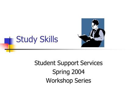 Study Skills Student Support Services Spring 2004 Workshop Series.