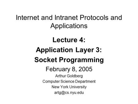 Internet and Intranet Protocols and Applications Lecture 4: Application Layer 3: Socket Programming February 8, 2005 Arthur Goldberg Computer Science Department.