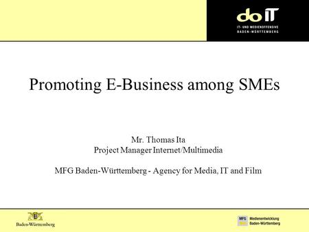 Promoting E-Business among SMEs Mr. Thomas Ita Project Manager Internet/Multimedia MFG Baden-Württemberg - Agency for Media, IT and Film.