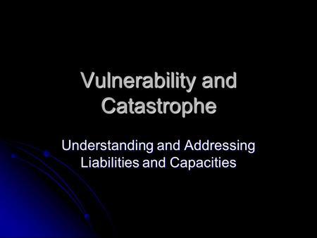 Vulnerability and Catastrophe Understanding and Addressing Liabilities and Capacities.