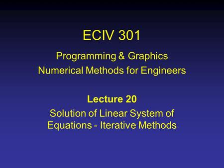 ECIV 301 Programming & Graphics Numerical Methods for Engineers Lecture 20 Solution of Linear System of Equations - Iterative Methods.