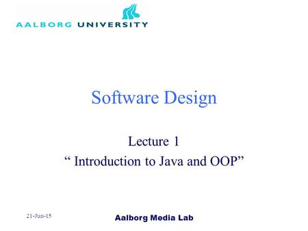 "Aalborg Media Lab 21-Jun-15 Software Design Lecture 1 "" Introduction to Java and OOP"""