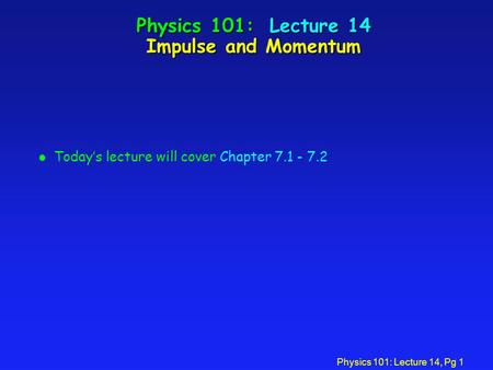 Physics 101: Lecture 14, Pg 1 Physics 101: Lecture 14 Impulse and Momentum l Today's lecture will cover Chapter 7.1 - 7.2.