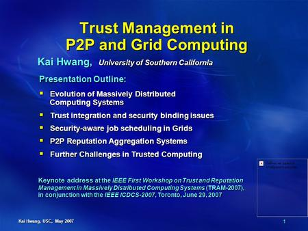 1 Kai Hwang, USC, May 2007 Trust Management in P2P and Grid Computing Kai Hwang, University of Southern California Presentation Outline:  Evolution of.