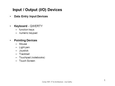 Comp 1001: IT & Architecture - Joe Carthy 1 Input / Output (I/O) Devices Data Entry Input Devices Keyboard - QWERTY –function keys –numeric keypad Pointing.